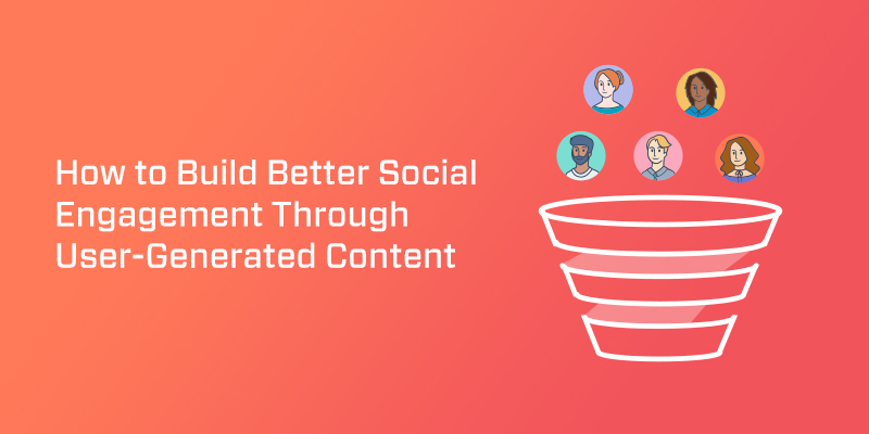 How to Build Better Social Engagement Through User-Generated Content